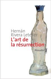L'art de la résurrection  Auteur : Hernán RIVERA LETELIER  Titre original : El arte de la resurreccion  Prix Alfaguara 2010  http://montreal157.wordpress.com/2012/09/10/lart-de-la-resurrection-roman-chilien