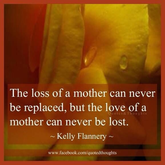The loss of a mother can never be replaced, but the love of a mother can never be lost.....