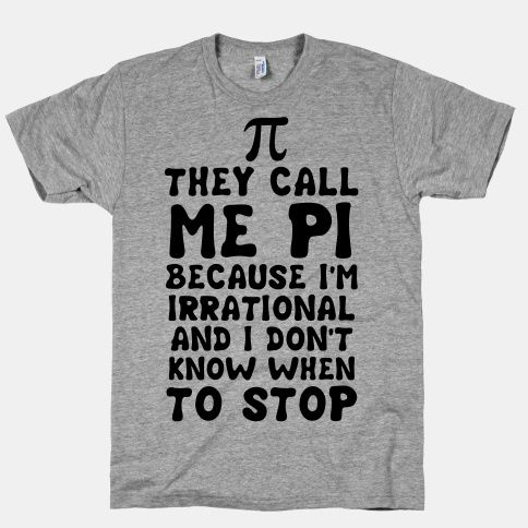 They Call me Pi because I'm irrational and I don't know when to stop. Show some science humor with this funny pi shirt. | Beautiful Designs on Graphic Tees, Tanks and Long Sleeve Shirts with New Items Every Day. Satisfaction Guaranteed. Easy Returns.