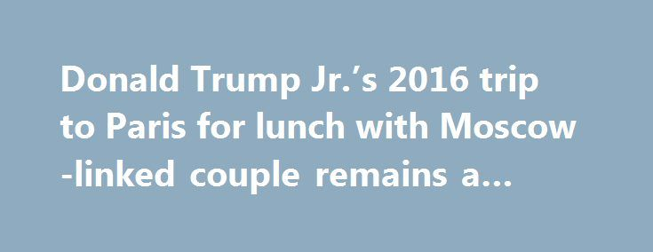 Donald Trump Jr.'s 2016 trip to Paris for lunch with Moscow-linked couple remains a puzzle https://betiforexcom.livejournal.com/28362285.html  WASHINGTON — Shortly before last year's presidential election, Donald Trump Jr. flew to France for lunch at the Hotel Ritz Paris with a Syrian peace activist, who says she meets regularly with Russian officials, and her French husband, who n...The post Donald Trump Jr.'s 2016 trip to Paris for lunch with Moscow-linked couple remains a puzzle appeared…