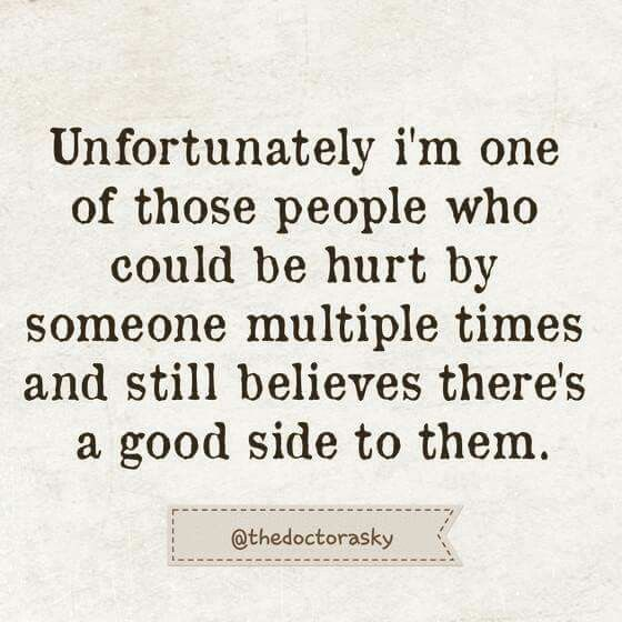 Unfortunately im one of those people who could be hurt by someone multiple times & still believes there's a good side to them