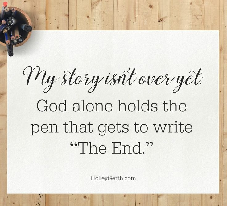 """Your story isn't over yet... God alone holds the pen that gets to write """"The End."""""""