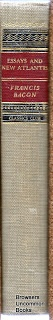Bacon, Francis, Gordon Sherman Haight, and Francis Bacon. Essays and New Atlantis. New York: Classics Club by Walter.J. Black, 1942. Print.  Hardcover no dustjacket. Classics Club, Previous owner's name on free front endpaper. Text unmarked. 302 pages.