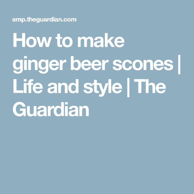 How to make ginger beer scones | Life and style | The Guardian