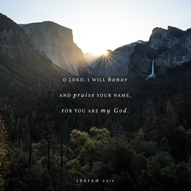 O Lord , thou art my God; I will exalt thee, I will praise thy name; for thou hast done wonderful things; thy counsels of old are faithfulness and truth. Isaiah 25:1 KJV https://bible.com/bible/1/isa.25.1.KJV