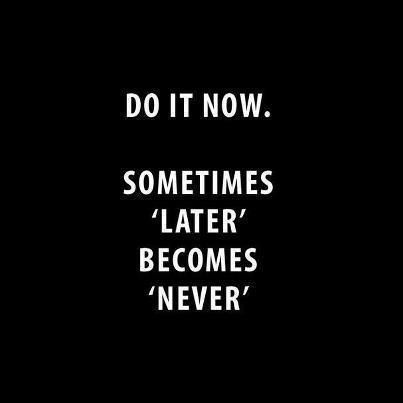DO IT NOW. This is so true! Life is short! My new