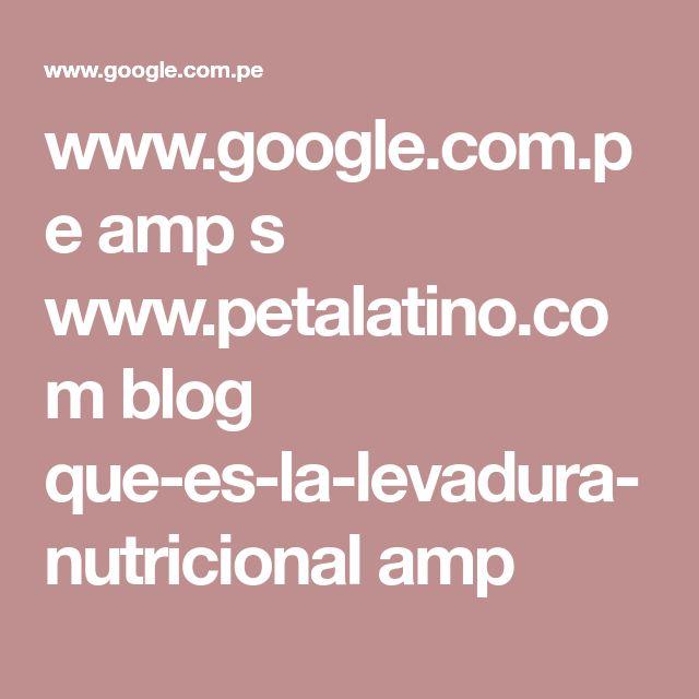 www.google.com.pe amp s www.petalatino.com blog que-es-la-levadura-nutricional amp