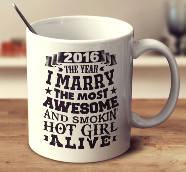 2016 The Year I Marry The Most Awesome And Smokin' Hot Girl Alive Mug