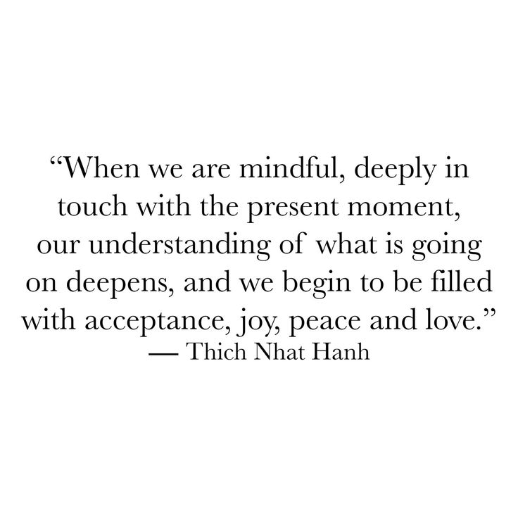 When we are mindful deeply in touch with the present moment our understanding of what is going on deepens and we begin to be filled with acceptance joy peace and love.  Thich Nhat Hanh  #within #innerpeace #deepdown #awakespiritual