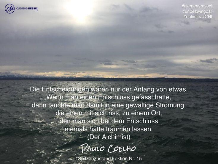 Die Entscheidungen waren nur der Anfang von etwas. Wenn man einen Entschluss gefasst hatte, dann tauchte man damit in eine gewaltige Strömung, die einen mit sich riss, zu einem Ort, den man sich bei dem Entschluss niemals hätte träumen lassen. (Der Alchimist) / Paulo Coelho / #Spitzenzustand Lektion Nr. 15 / #clemensressel #unbezwingbar #nolimits #CHI
