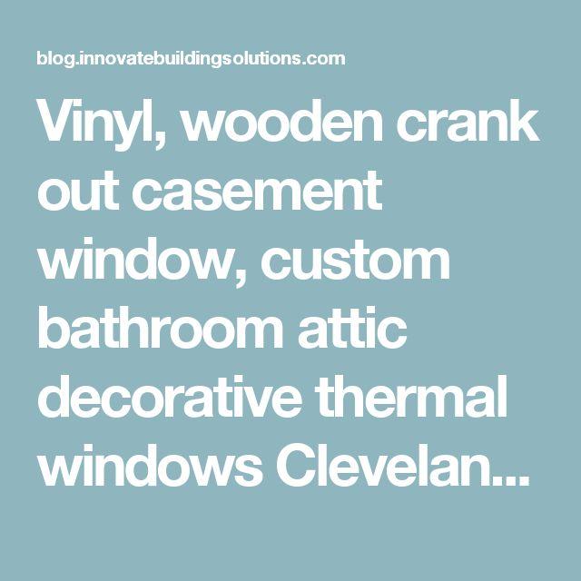 Vinyl, wooden crank out casement window, custom bathroom attic decorative thermal windows Cleveland, Columbus Cincinnati Ohio