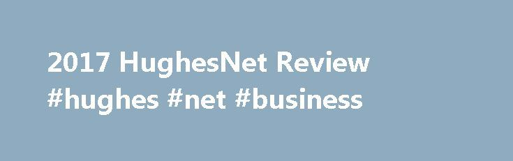 2017 HughesNet Review #hughes #net #business http://poland.remmont.com/2017-hughesnet-review-hughes-net-business/  HughesNet Review Fast Download Rate All HughesNet Gen5 offers download speeds of 25 Mbps with all residential and business plans, which is significantly faster than what many other satellite internet providers offer. It's also faster than the 15 Mbps max speeds offered by select HughesNet Gen4 plans. Speed like this should make it easy to surf the web, watch videos, download…