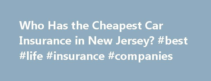 Who Has the Cheapest Car Insurance in New Jersey? #best #life #insurance #companies http://insurance.remmont.com/who-has-the-cheapest-car-insurance-in-new-jersey-best-life-insurance-companies/  #car insurance cheap # Who Has the Cheapest Car Insurance Quotes in New Jersey? We conducted a study of auto insurance quotes in New Jersey across fifty companies and four driver types to find the cheapest car insurers. Our research showed that rates in the state can differ widely: for example, the…