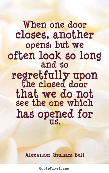 Alexander Graham Bell Quotes - When one door closes, another opens: but we often look so long and so regretfully upon the closed door that we do not see the one which has opened for us.