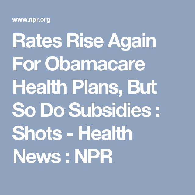 Rates Rise Again For Obamacare Health Plans, But So Do Subsidies : Shots - Health News : NPR