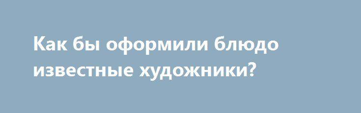 Как бы оформили блюдо известные художники? http://artlabirint.ru/kak-by-oformili-blyudo-izvestnye-xudozhniki/  Как бы оформили блюдо известные художники? {{AutoHashTags}}