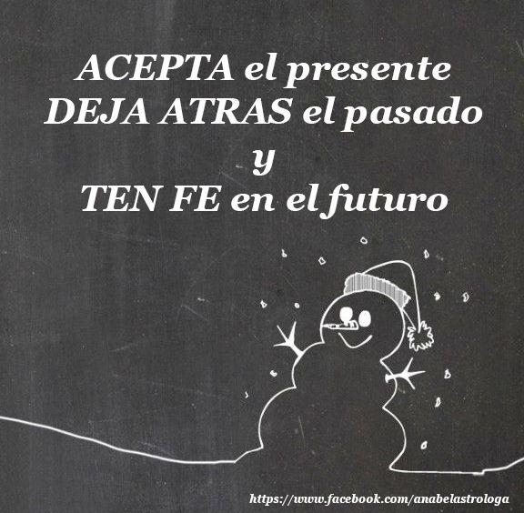 Acepta el presente, deja atrás el pasado y ten fe en el futuro.