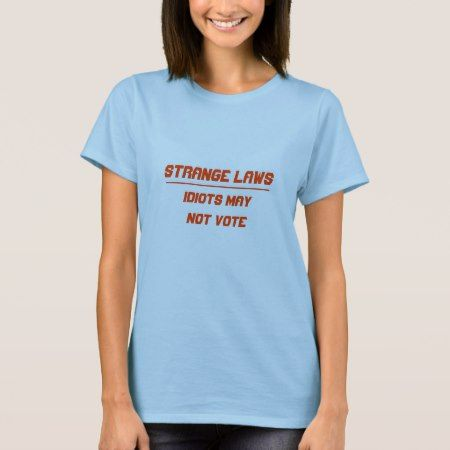 Strange laws idiots may not vote T-Shirt - click/tap to personalize and buy