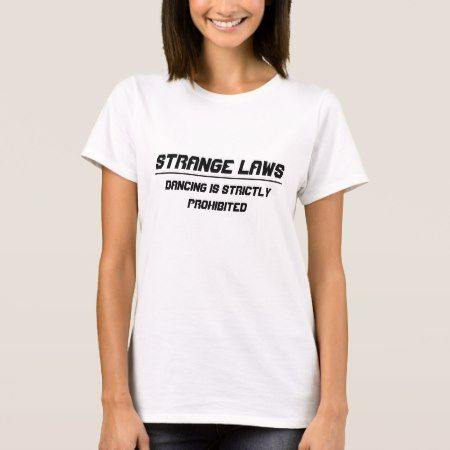 Strange laws Dancing prohibited T-Shirt - tap, personalize, buy right now!