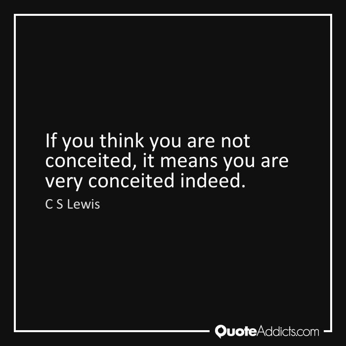 If you think you are not conceited, it means you are very conceited indeed. - C S Lewis
