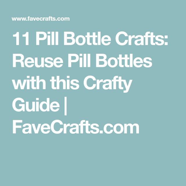 11 Pill Bottle Crafts: Reuse Pill Bottles with this Crafty Guide   FaveCrafts.com