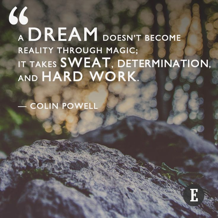 """A dream doesn't become reality through magic; it takes sweat, determination, and hard work."" --Colin Powell"