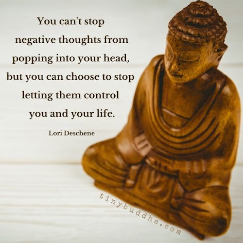 Perhaps you can't stop negative thoughts from popping into your head, but you can choose to stop letting them control you and your life. -   Lori Deschene