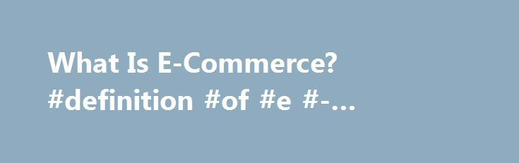 What Is E-Commerce? #definition #of #e #- #commerce http://louisiana.nef2.com/what-is-e-commerce-definition-of-e-commerce/  # What Is E-Commerce? Are you thinking about starting a business where you sell your products online? If so, then you ll be joining the millions of entrepreneurs who have carved out a niche in the world of e-commerce. At its core, e-commerce refers to the purchase and sale of goods and/or services via electronic channels such as the Internet. E-commerce was first…
