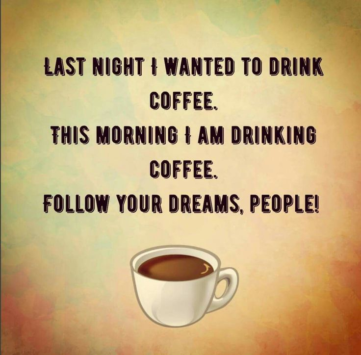 Coffee 24/7 follow your dreams people!