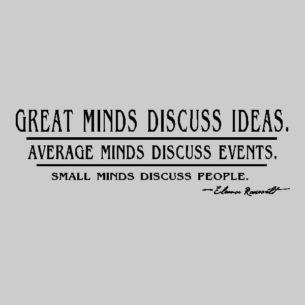 Great Minds Discuss Ideas, Average Minds Discuss Events, Small Minds Discuss People.- E. Roosevelt
