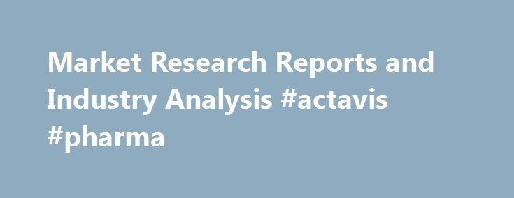 Market Research Reports and Industry Analysis #actavis #pharma http://pharma.remmont.com/market-research-reports-and-industry-analysis-actavis-pharma/  #market research # Find the market research reports and industry analysis you need. MarketResearch.com's Profound solution allows you to maximize your research budget by purchasing only the specific data you need. Extract individual sections, tables, charts or graphs from our comprehensive collection of more than 800,000 market research…