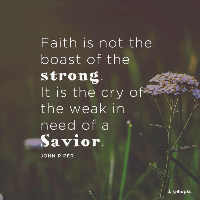Faith is not the boast of the strong. It is the cry of the weak in need of a Savior. -John Piper #Faith #savior #cry #prayer