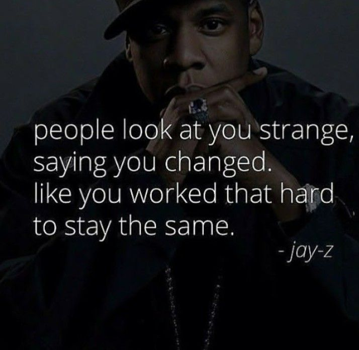 People look at you strange saying you changed, like you worked that hard to stay the same
