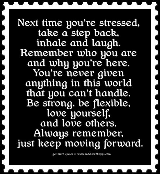 Next time you're stressed, take a step back, inhale and laugh. Remember who you are and why you're here. You're never given anything in this world that you can't handle. Be strong, be flexible, love yourself, and love others. Always remember, just keep moving forward.