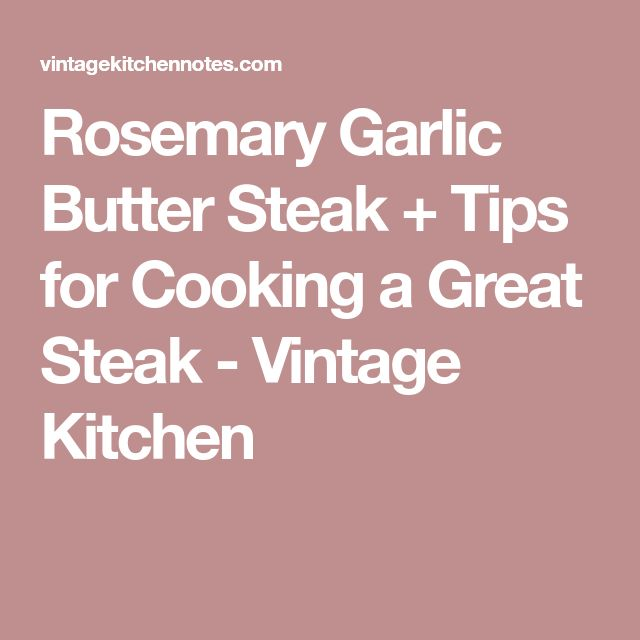 Rosemary Garlic Butter Steak + Tips for Cooking a Great Steak - Vintage Kitchen