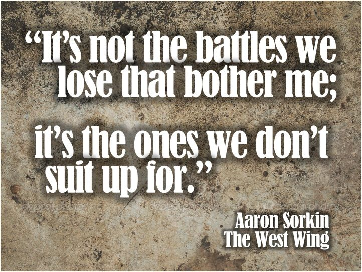"""""""It's not the battles we lose that bother me; it's the ones we don't suit up for."""" -- Aaron Sorkin - The West Wing"""