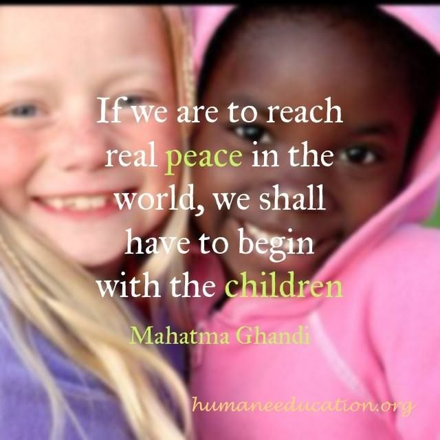if we are to reach real #peace in the world, we shall have to begin with the children -Gandhi humaneeducation.org