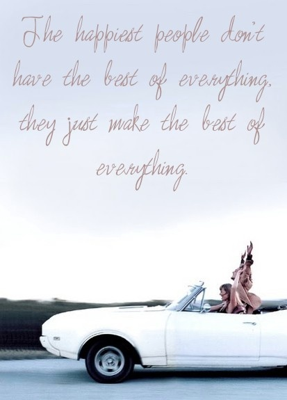 The happiest people don't have the best of everything, they just make the best of everything...