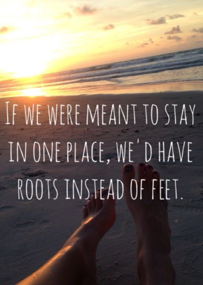 If we were meant to stay in one place, we would have roots instead of feet. Quotes adventure beach North Carolina feet