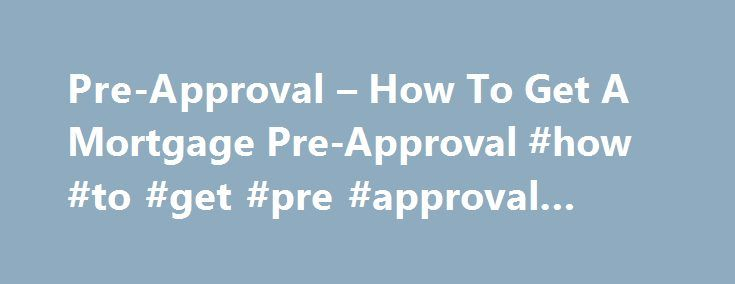 Pre-Approval – How To Get A Mortgage Pre-Approval #how #to #get #pre #approval #letter http://zambia.remmont.com/pre-approval-how-to-get-a-mortgage-pre-approval-how-to-get-pre-approval-letter/  # How to Get Pre-Approved for a Mortgage How to Get Pre-Approved for a Mortgage What is a Mortgage Pre-Approval? When you are pre-approved for a mortgage, it means a lender has determined how much you can borrow, the loan programs that you may qualify for, as well as the interest rate you qualify for…