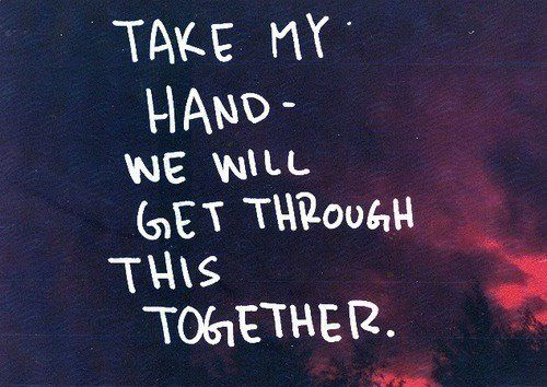 Take my hand and we'll get through this together <3
