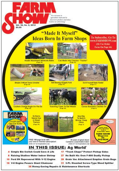"Walt bought me a subscription to ""Farm Show"" magazine. WOW! He really knows what I like, (though I think the mag. should be renamed ""Farm Showoff"" magazine). ""Farm Show"" is a showcase for ingenuity. If you like ""Make"" magazine, and appreciate do-it-yourself projects on a large, industrial scale, you might want to check out this magazine!"