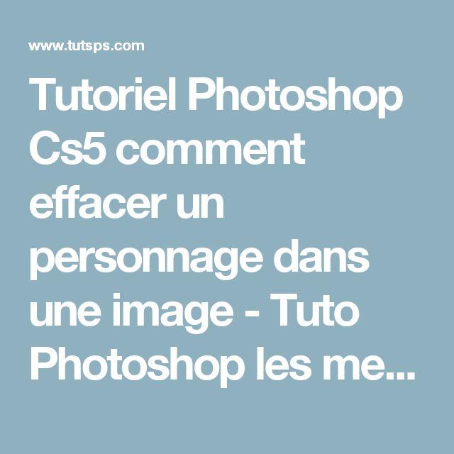 Tutoriel Photoshop Cs5 comment effacer un personnage dans une image - Tuto Photoshop les meilleurs tutoriaux photoshop gratuit