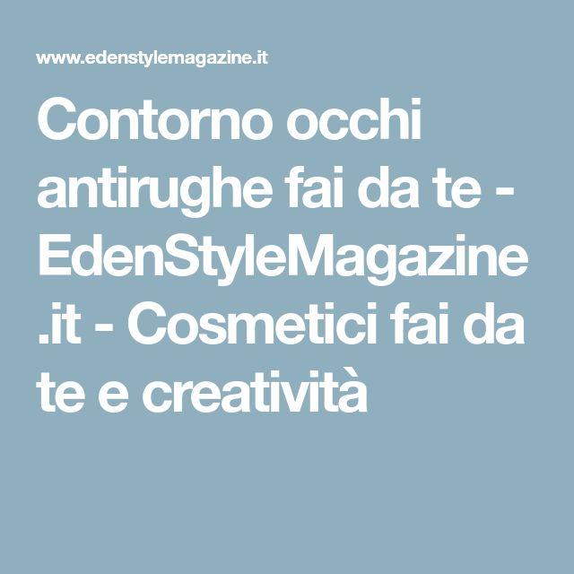 Contorno occhi antirughe fai da te - EdenStyleMagazine.it - Cosmetici fai da te e creatività