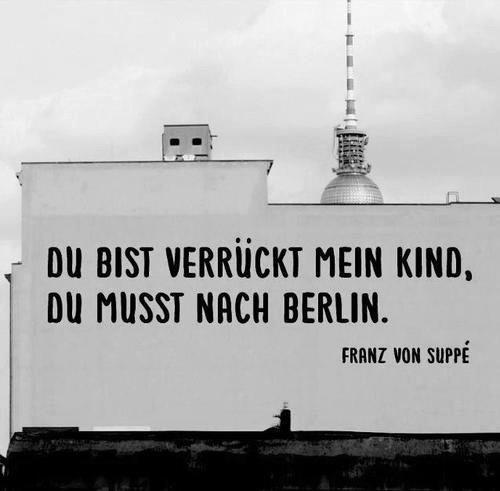Du bist verrückt mein Kind, du musst nach Berlin.