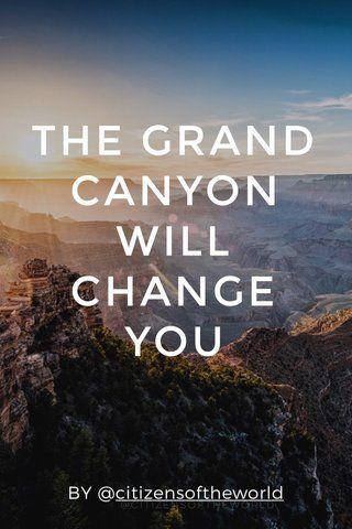THE GRAND CANYON WILL CHANGE YOU BY @citizensoftheworld