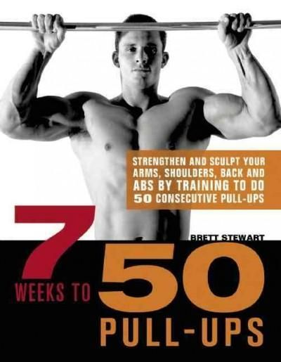 7 Weeks to 50 Pull-Ups: Strengthen and Sculpt Your Arms, Shoulders, Back, and ABs by Training to Do 50 Consecutiv...