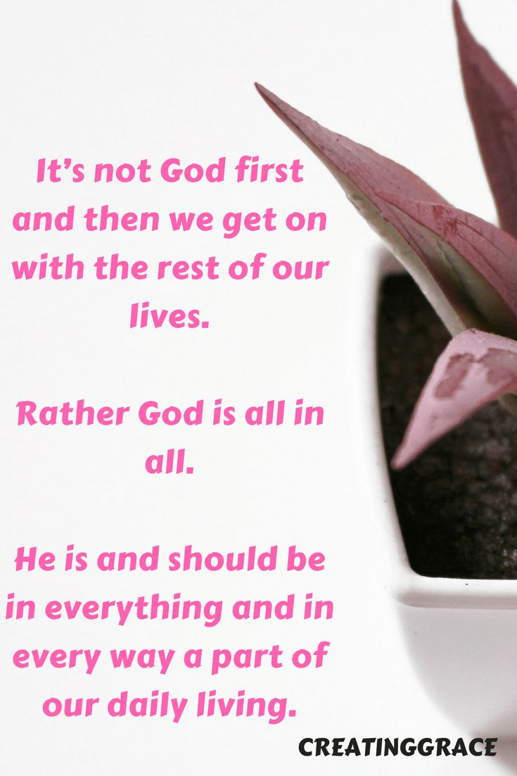 It_s not God first and then we get on with the rest of our lives. Rather God is all in all. He is and should be in everything and in every way a part of our daily living.