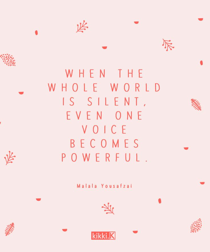 We love this inspiring quote by Malala Yousafzai. When the whole world is silent, enen one voice becomes powerful
