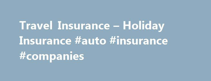 Travel Insurance – Holiday Insurance #auto #insurance #companies http://insurance.nef2.com/travel-insurance-holiday-insurance-auto-insurance-companies/  #cheap holiday insurance # Travel Insurance With over 10 years specialist experience under our belts, no other insurance company is better placed to offer you great quality UK, European and Worldwide cover, supported by great value family discounts, including FREE... Read more